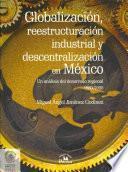 Globalización, reestructuración industrial y descentralización en México
