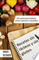 Recetas Sin Lácteos Y Sin Gluten. 40 Recetas Para Elaborar Platos Sabrosos Y Saludables