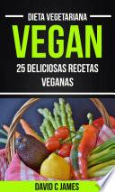 Vegan: 25 Deliciosas Recetas Veganas (Dieta Vegetariana)
